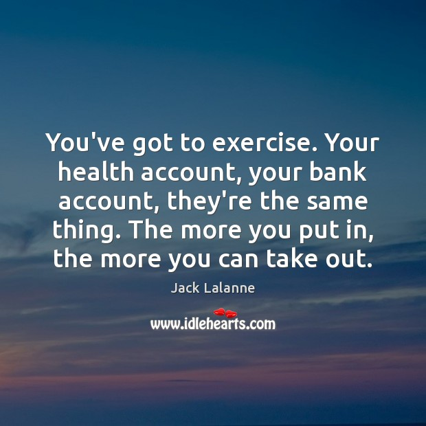 You've got to exercise. Your health account, your bank account, they're the Jack Lalanne Picture Quote