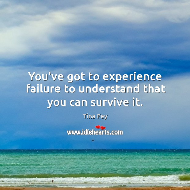Image, You've got to experience failure to understand that you can survive it.