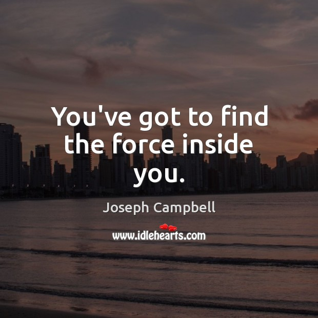 You've got to find the force inside you. Joseph Campbell Picture Quote