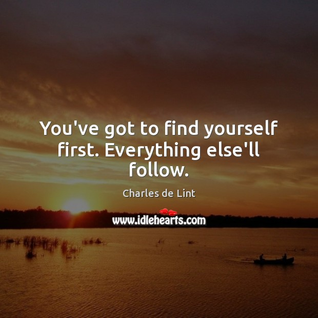 You've got to find yourself first. Everything else'll follow. Image