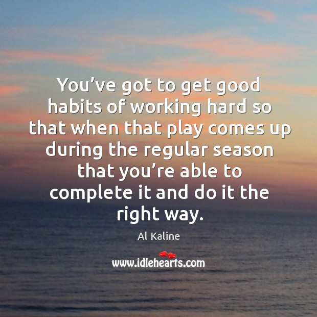 You've got to get good habits of working hard so that when that play comes Image