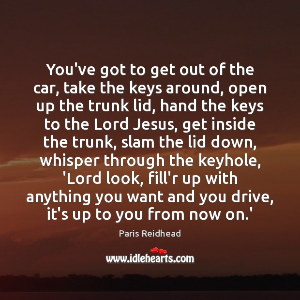 You've got to get out of the car, take the keys around, Paris Reidhead Picture Quote