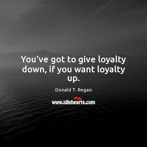 You've got to give loyalty down, if you want loyalty up. Image