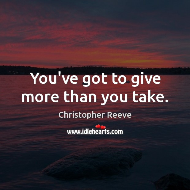 Image, You've got to give more than you take.