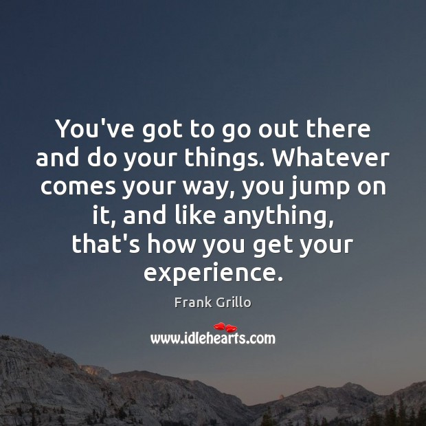 You've got to go out there and do your things. Whatever comes Image