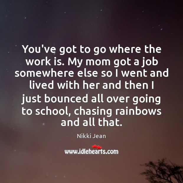 You've got to go where the work is. My mom got a Work Quotes Image