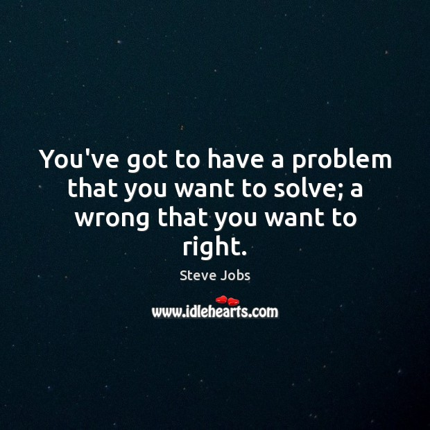 You've got to have a problem that you want to solve; a wrong that you want to right. Steve Jobs Picture Quote