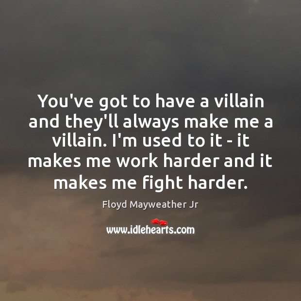 You've got to have a villain and they'll always make me a Floyd Mayweather Jr Picture Quote