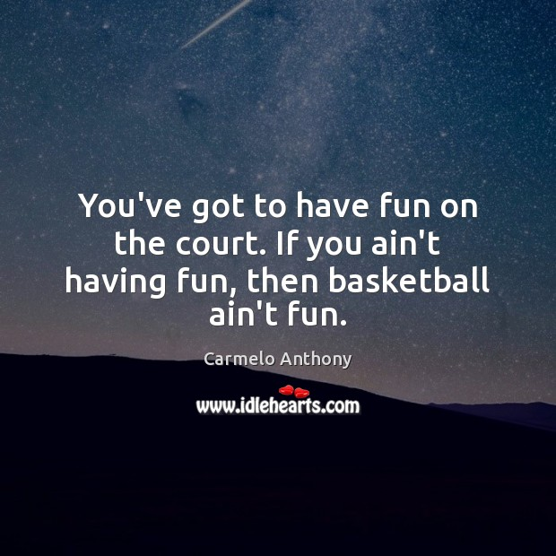 You've got to have fun on the court. If you ain't having fun, then basketball ain't fun. Carmelo Anthony Picture Quote