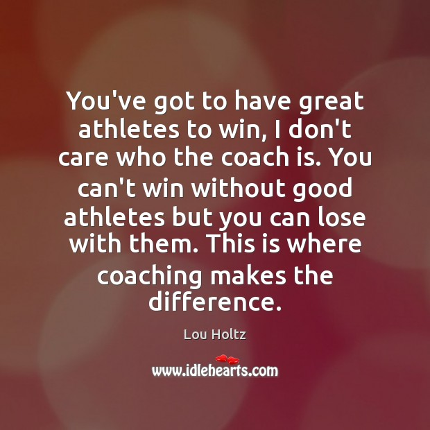 You've got to have great athletes to win, I don't care who Lou Holtz Picture Quote
