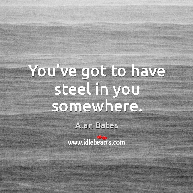 You've got to have steel in you somewhere. Image