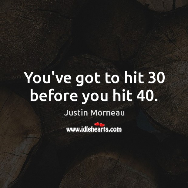 You've got to hit 30 before you hit 40. Image