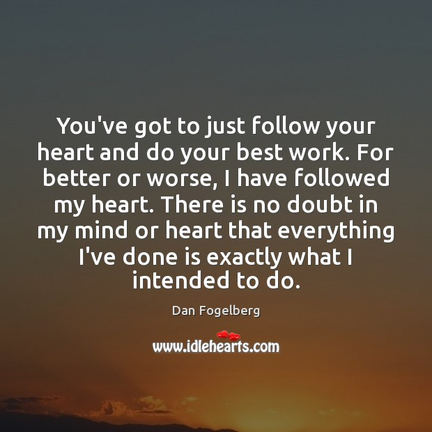You've got to just follow your heart and do your best work. Image