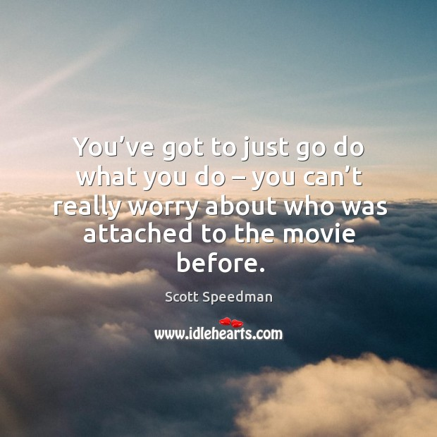 You've got to just go do what you do – you can't really worry about who was attached to the movie before. Scott Speedman Picture Quote
