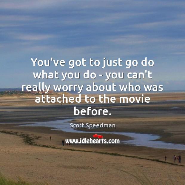 You've got to just go do what you do – you can't Scott Speedman Picture Quote