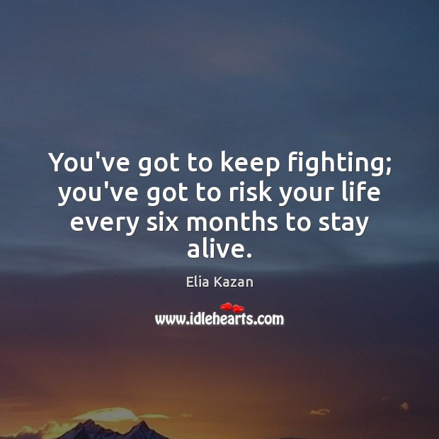 You've got to keep fighting; you've got to risk your life every six months to stay alive. Elia Kazan Picture Quote