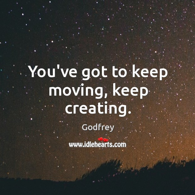 You've got to keep moving, keep creating. Godfrey Picture Quote