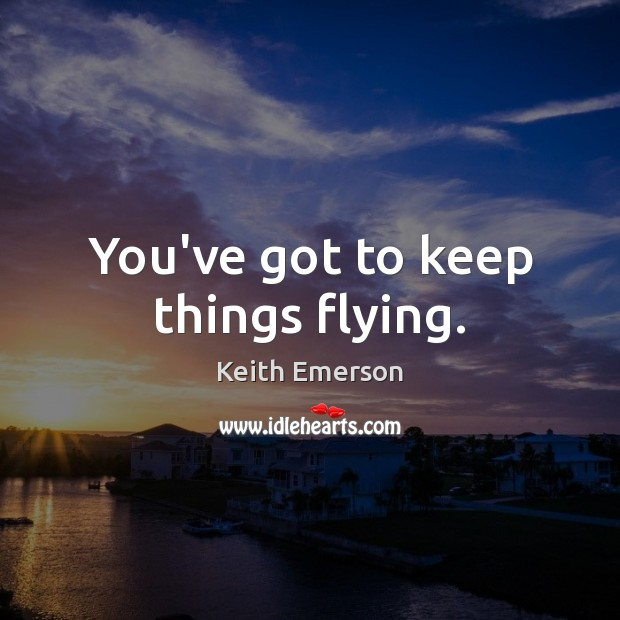 Keith Emerson Picture Quote image saying: You've got to keep things flying.