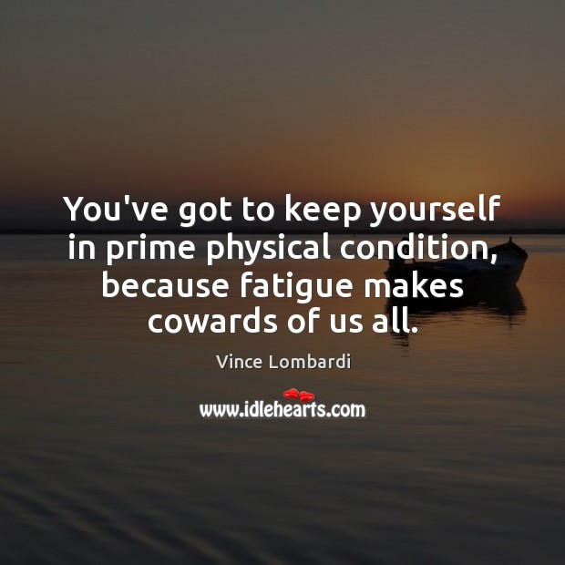 You've got to keep yourself in prime physical condition, because fatigue makes Vince Lombardi Picture Quote