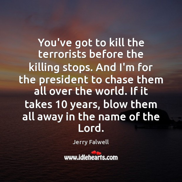 You've got to kill the terrorists before the killing stops. And I'm Jerry Falwell Picture Quote