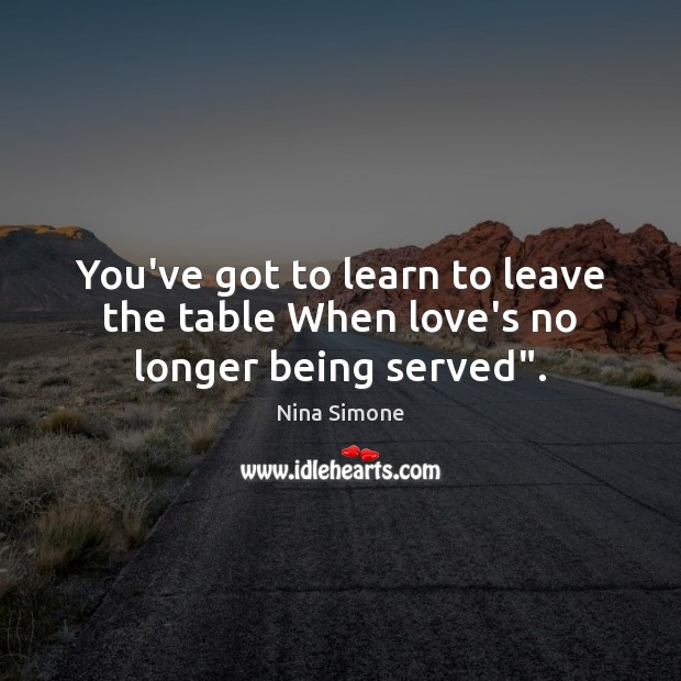 """You've got to learn to leave the table When love's no longer being served"""". Nina Simone Picture Quote"""