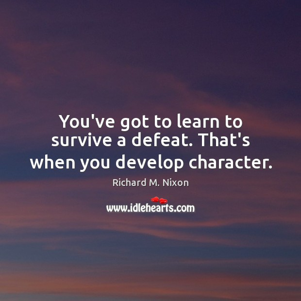 Image, You've got to learn to survive a defeat. That's when you develop character.