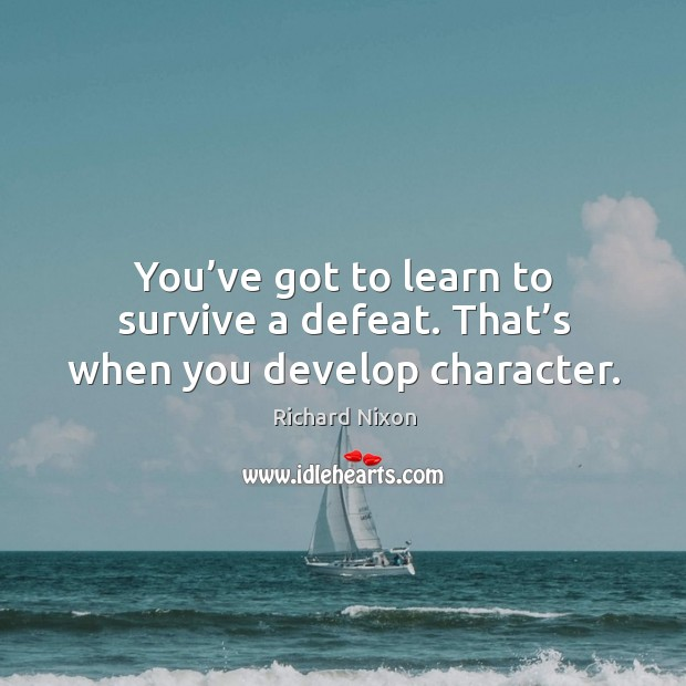 You've got to learn to survive a defeat. That's when you develop character. Image