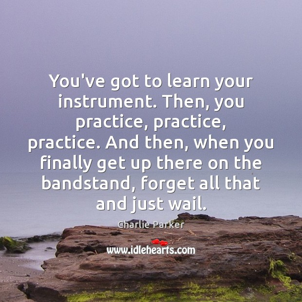 Image, You've got to learn your instrument. Then, you practice, practice, practice. And