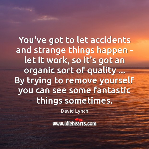 Image, You've got to let accidents and strange things happen – let it