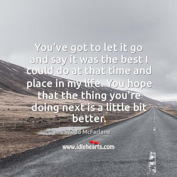 You've got to let it go and say it was the best I could do at that time and place in my life. Image