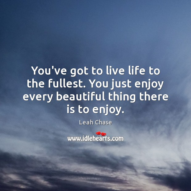 You've got to live life to the fullest. You just enjoy every Image