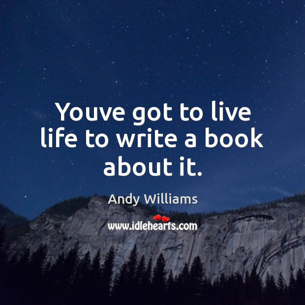 Youve got to live life to write a book about it. Image