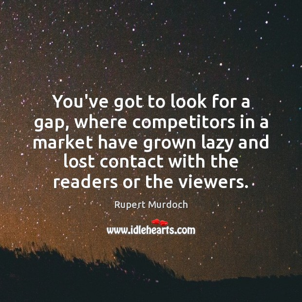 You've got to look for a gap, where competitors in a market Rupert Murdoch Picture Quote