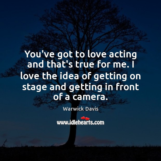 You've got to love acting and that's true for me. I love Warwick Davis Picture Quote