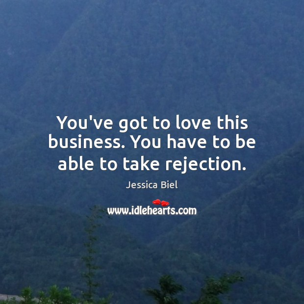 You've got to love this business. You have to be able to take rejection. Image