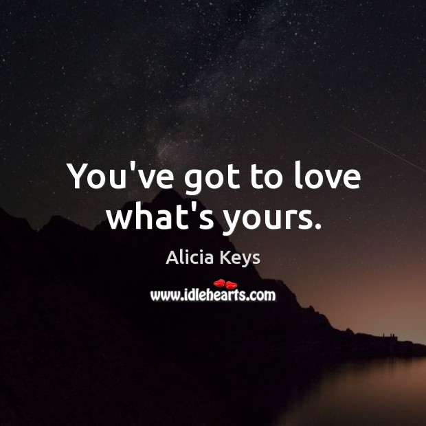 You've got to love what's yours. Alicia Keys Picture Quote