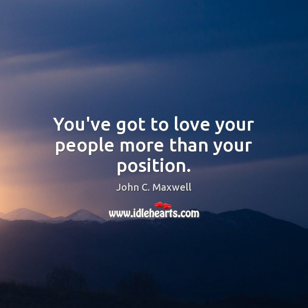 You've got to love your people more than your position. Image