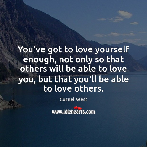 Image, You've got to love yourself enough, not only so that others will