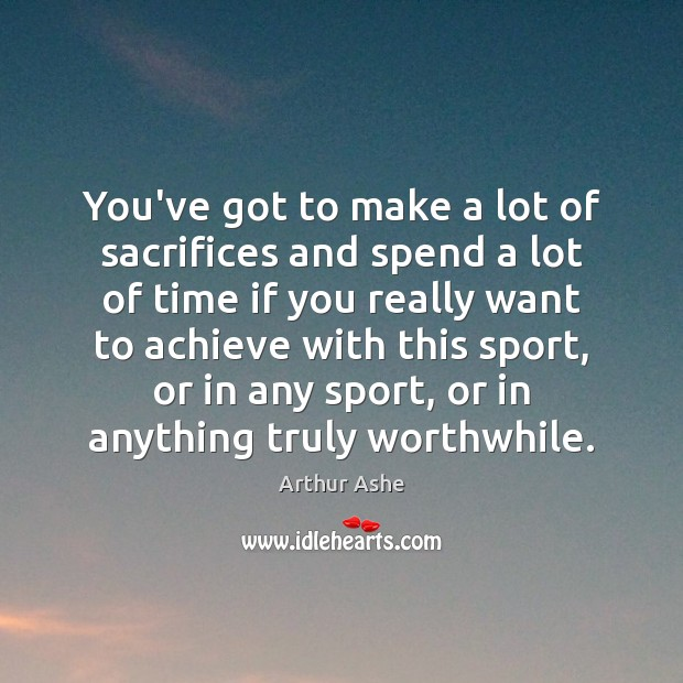 You've got to make a lot of sacrifices and spend a lot Arthur Ashe Picture Quote
