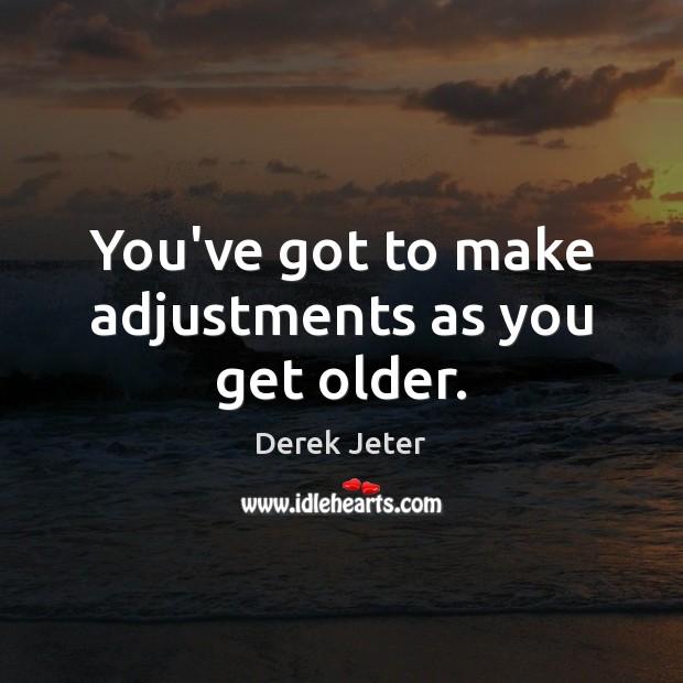 You've got to make adjustments as you get older. Derek Jeter Picture Quote