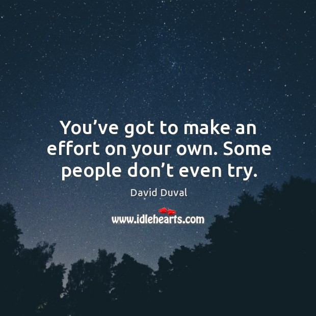 You've got to make an effort on your own. Some people don't even try. Image