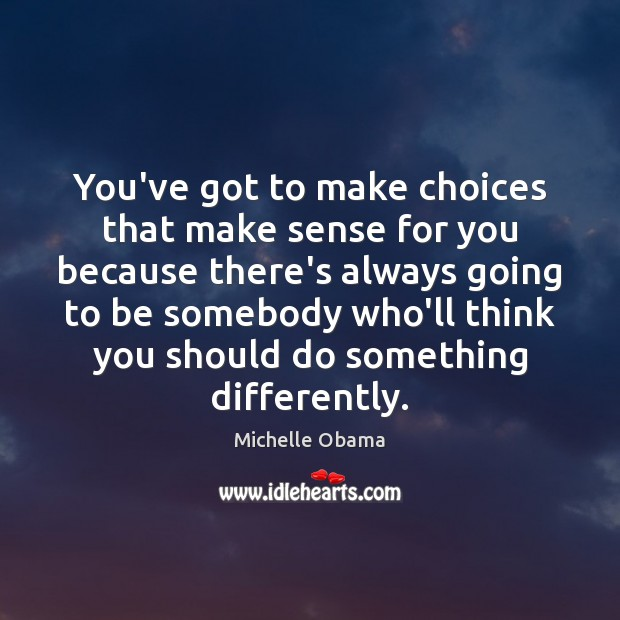 You've got to make choices that make sense for you because there's Michelle Obama Picture Quote