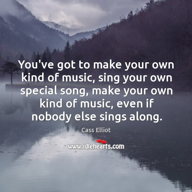 You've got to make your own kind of music, sing your own Image