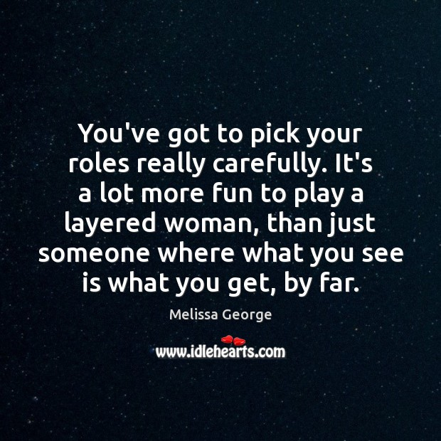 You've got to pick your roles really carefully. It's a lot more Image