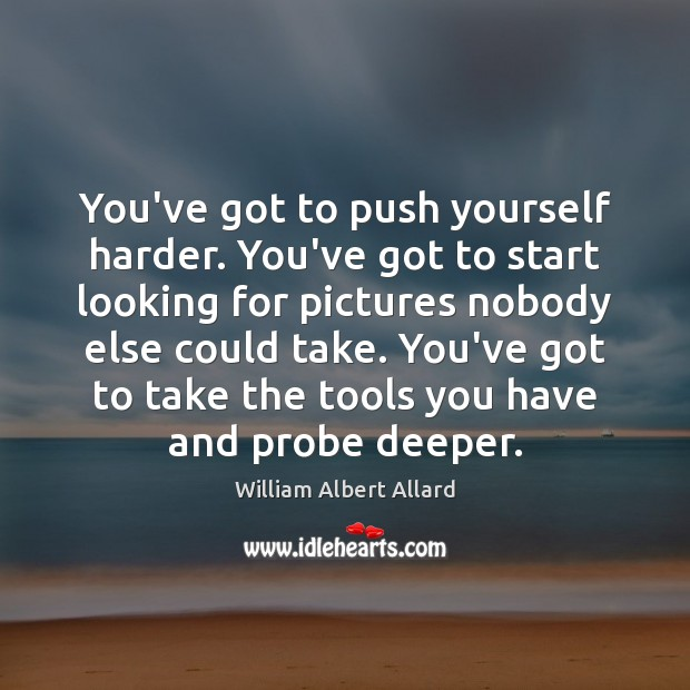 You've got to push yourself harder. You've got to start looking for Image