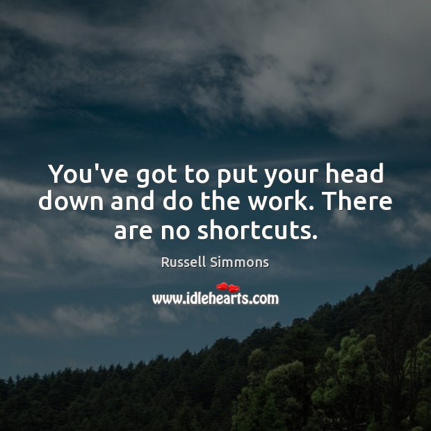 You've got to put your head down and do the work. There are no shortcuts. Image