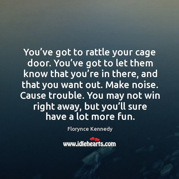 You've got to rattle your cage door. You've got to let them know that you're in there Image