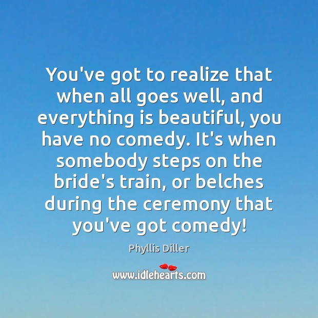 You've got to realize that when all goes well, and everything is Phyllis Diller Picture Quote