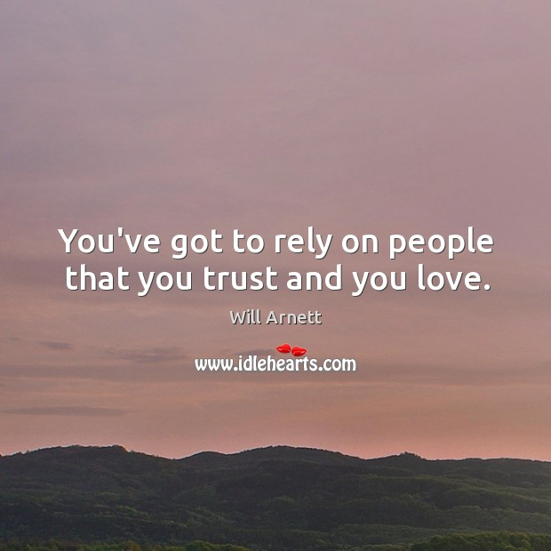 You've got to rely on people that you trust and you love. Image