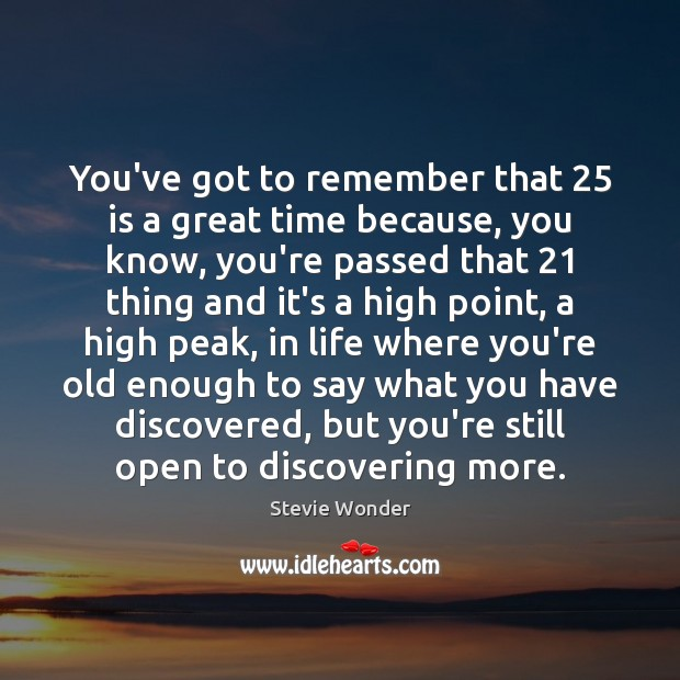 Image, You've got to remember that 25 is a great time because, you know,